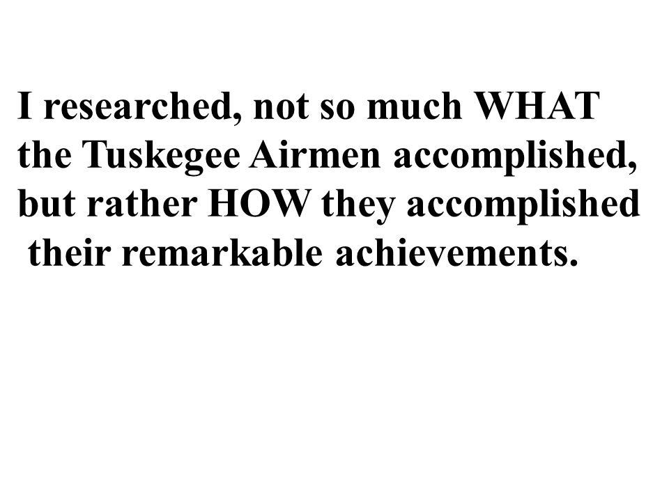 I researched, not so much WHAT the Tuskegee Airmen accomplished, but rather HOW they accomplished their remarkable achievements.