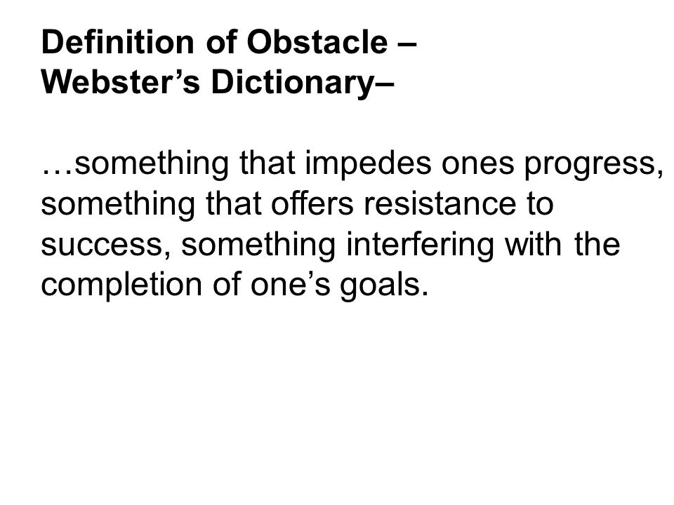Definition of Obstacle – Webster's Dictionary– …something that impedes ones progress, something that offers resistance to success, something interfering with the completion of one's goals.