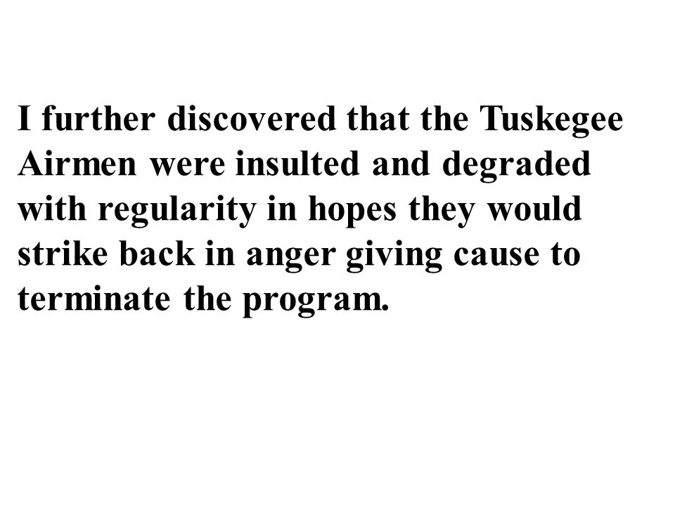 I further discovered that the Tuskegee Airmen were insulted and degraded with regularity in hopes they would strike back in anger giving cause to terminate the program.
