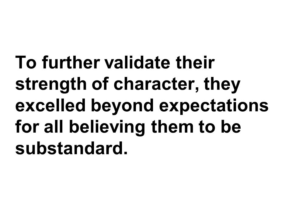 To further validate their strength of character, they excelled beyond expectations for all believing them to be substandard.