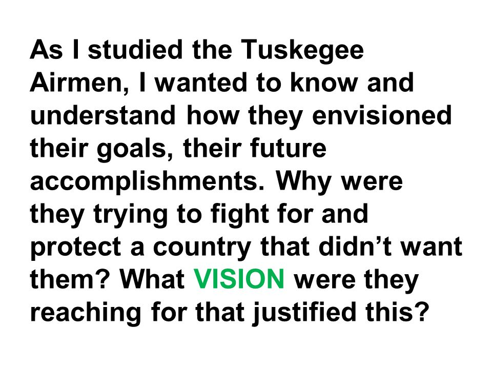 As I studied the Tuskegee Airmen, I wanted to know and understand how they envisioned their goals, their future accomplishments.