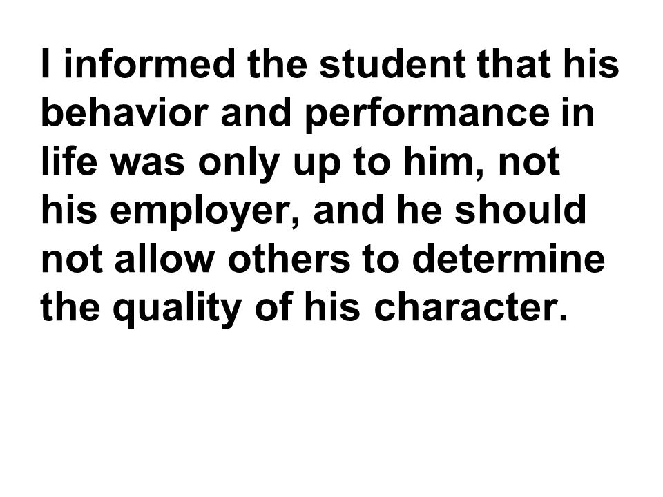 I informed the student that his behavior and performance in life was only up to him, not his employer, and he should not allow others to determine the quality of his character.