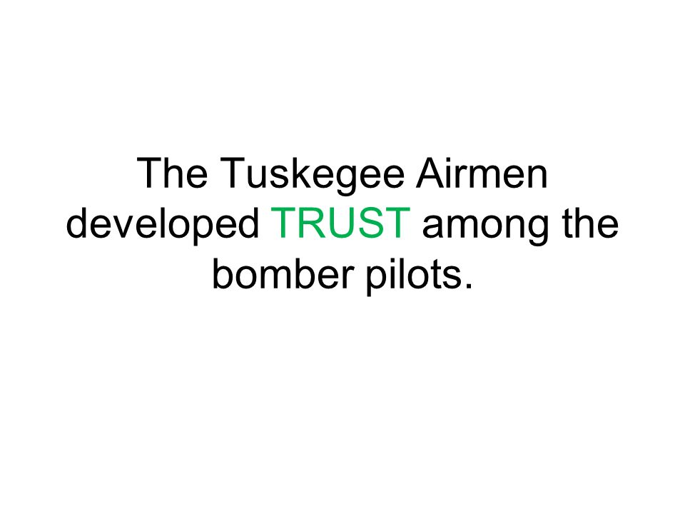 The Tuskegee Airmen developed TRUST among the bomber pilots.