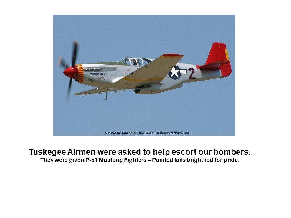 Tuskegee Airmen were asked to help escort our bombers.