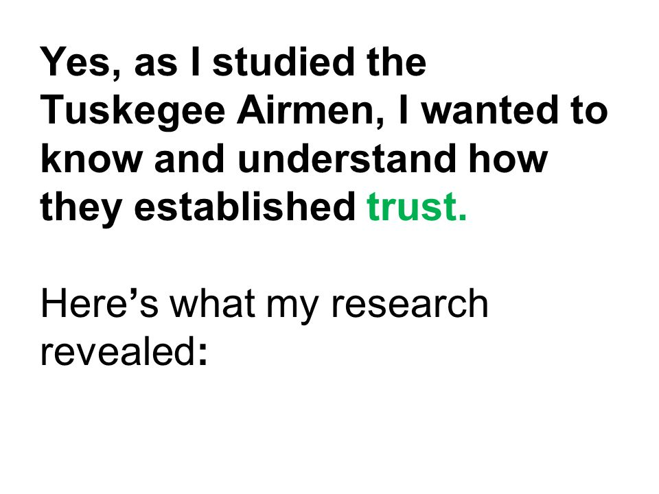 Yes, as I studied the Tuskegee Airmen, I wanted to know and understand how they established trust.