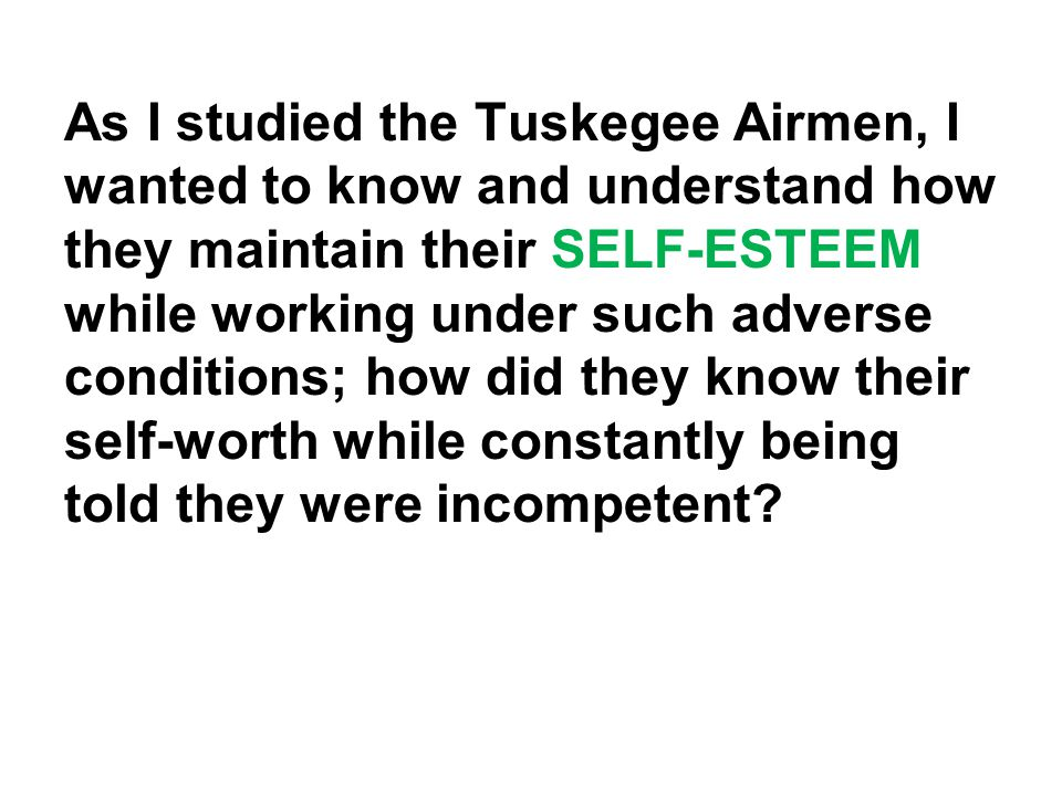 As I studied the Tuskegee Airmen, I wanted to know and understand how they maintain their SELF-ESTEEM while working under such adverse conditions; how did they know their self-worth while constantly being told they were incompetent