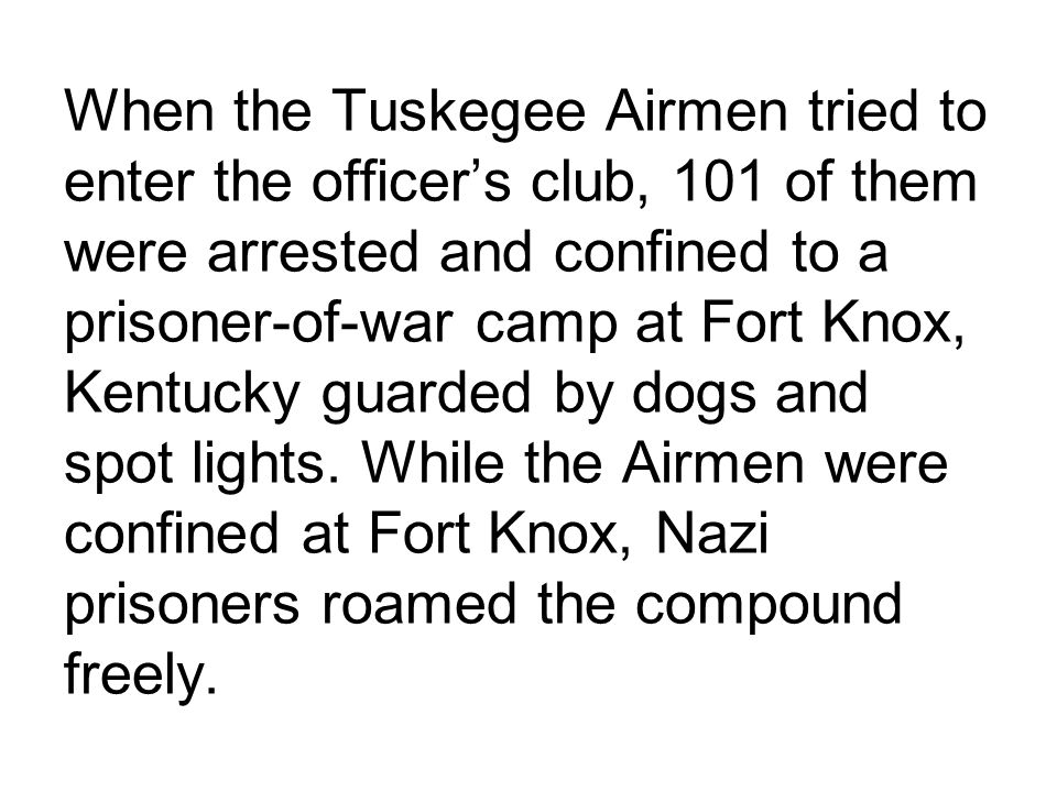 When the Tuskegee Airmen tried to enter the officer's club, 101 of them were arrested and confined to a prisoner-of-war camp at Fort Knox, Kentucky guarded by dogs and spot lights.