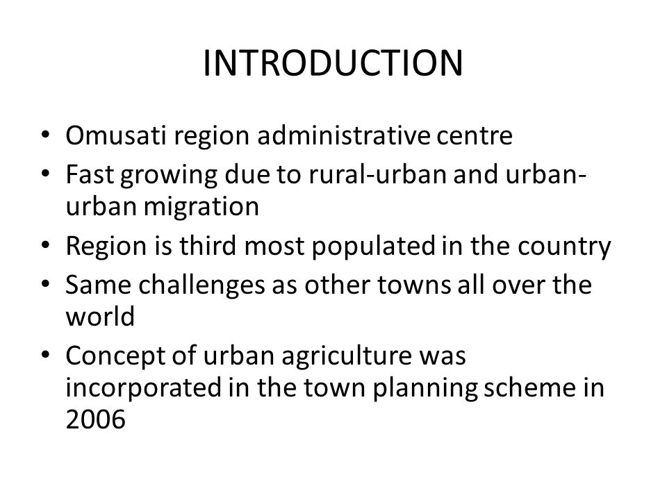 INTRODUCTION Omusati region administrative centre Fast growing due to rural-urban and urban- urban migration Region is third most populated in the country Same challenges as other towns all over the world Concept of urban agriculture was incorporated in the town planning scheme in 2006
