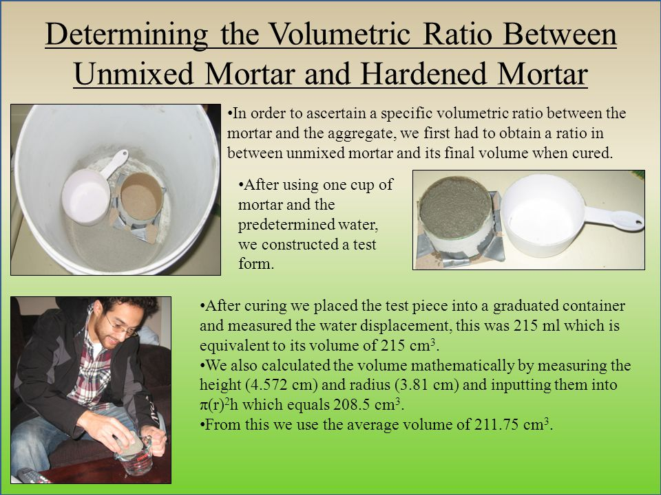 Determining the Volumetric Ratio Between Unmixed Mortar and Hardened Mortar In order to ascertain a specific volumetric ratio between the mortar and the aggregate, we first had to obtain a ratio in between unmixed mortar and its final volume when cured.