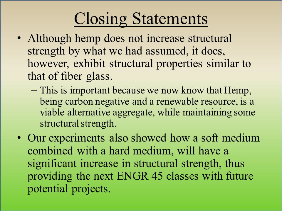 Closing Statements Although hemp does not increase structural strength by what we had assumed, it does, however, exhibit structural properties similar to that of fiber glass.
