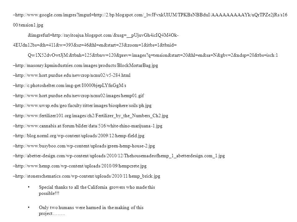 –http://www.google.com/imgres imgurl=http://2.bp.blogspot.com/_lwJFvxkUlUM/TPKBsNBBduI/AAAAAAAAAYk/uQrTPZe2jRs/s16 00/tension1.jpg &imgrefurl=http://rayitoajua.blogspot.com/&usg=__pUjuvGh4icIQ4M4Ok- 4EUdn12bs=&h=411&w=393&sz=46&hl=en&start=23&zoom=1&itbs=1&tbnid= Qw1X52dvOwtJjM:&tbnh=125&tbnw=120&prev=/images q=tension&start=20&hl=en&sa=N&gbv=2&ndsp=20&tbs=isch:1 –http://masonry.kpmindustries.com/images/products/BlockMortarBag.jpg –http://www.hort.purdue.edu/newcrop/ncnu02/v5-284.html –http://c.photoshelter.com/img-get/I0000bjepLYfnGgM/s –http://www.hort.purdue.edu/newcrop/ncnu02/images/hemp01.gif –http://www.uwsp.edu/geo/faculty/ritter/images/biosphere/soils/ph.jpg –http://www.fertilizer101.org/images/ch2/Fertilizer_by_the_Numbers_Ch2.jpg –http://www.cannabis.at/forum/bilder/data/516/white-rhino-marijuana-1.jpg –http://blog.norml.org/wp-content/uploads/2009/12/hemp-field.jpg –http://www.busyboo.com/wp-content/uploads/green-hemp-house-2.jpg –http://abetter-design.com/wp-content/uploads/2010/12/Thehousemadeofhemp_1_abetterdesign.com_1.jpg –http://www.hemp.com/wp-content/uploads/2010/09/hempcrete.jpg –http://stonerschematics.com/wp-content/uploads/2010/11/hemp_brick.jpg Special thanks to all the California growers who made this possible!!.