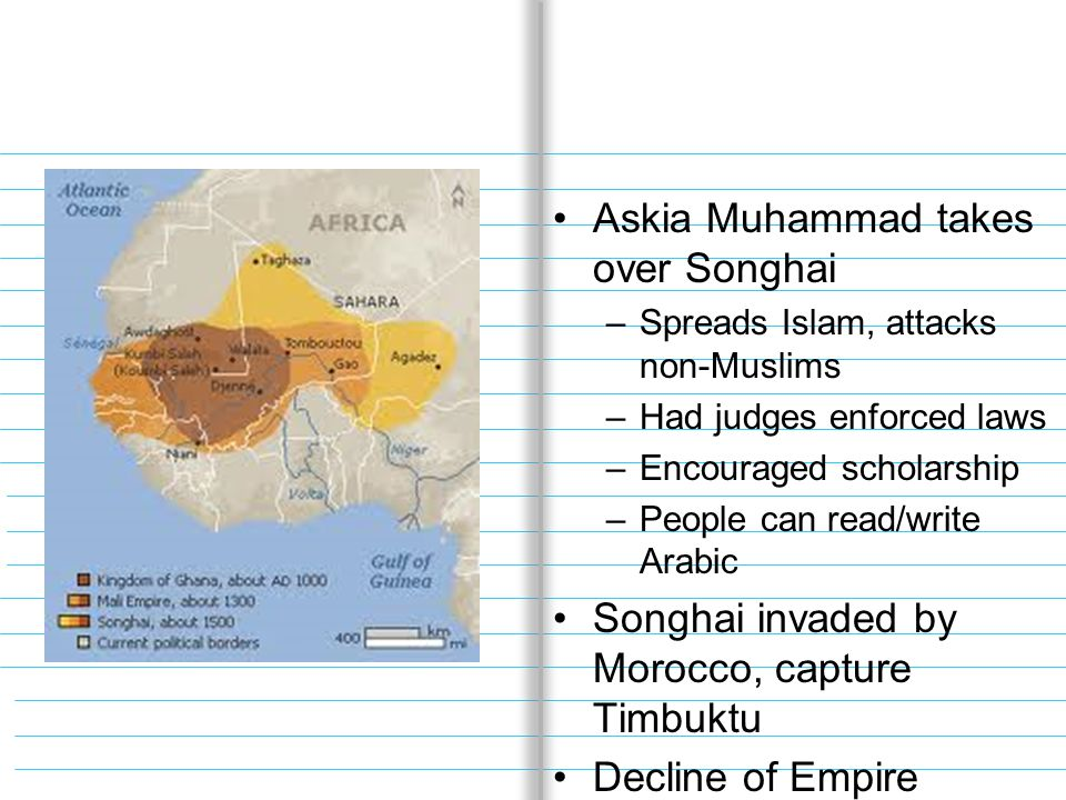 Askia Muhammad takes over Songhai –Spreads Islam, attacks non-Muslims –Had judges enforced laws –Encouraged scholarship –People can read/write Arabic Songhai invaded by Morocco, capture Timbuktu Decline of Empire