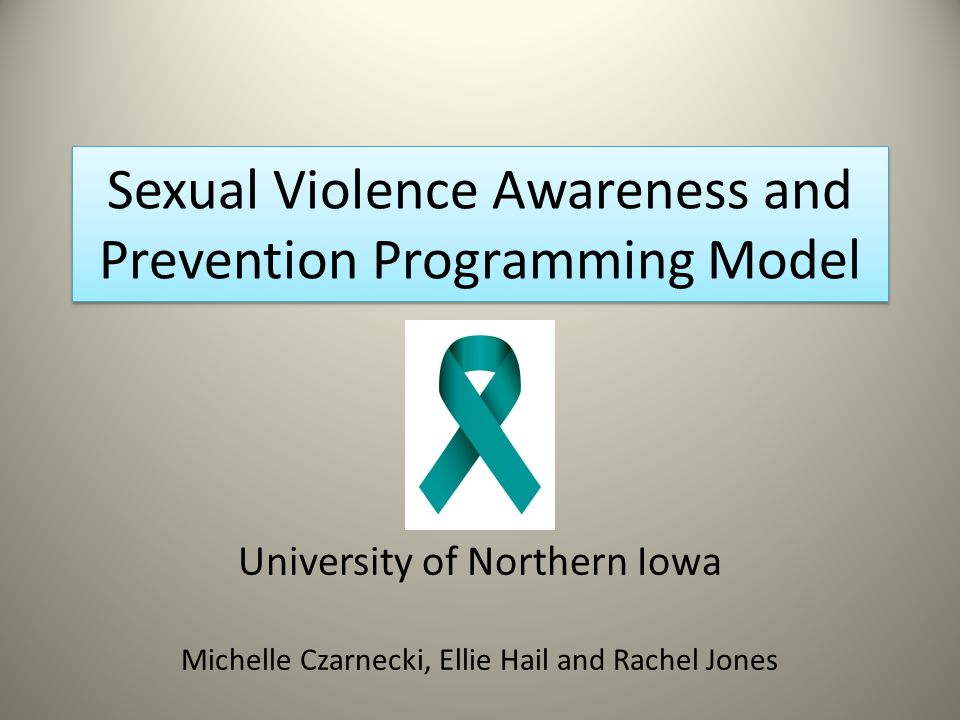 Sexual Violence Awareness and Prevention Programming Model University of Northern Iowa Michelle Czarnecki, Ellie Hail and Rachel Jones