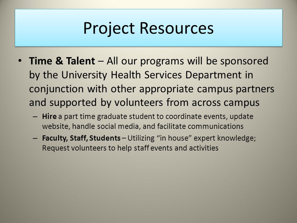 Project Resources Time & Talent – All our programs will be sponsored by the University Health Services Department in conjunction with other appropriate campus partners and supported by volunteers from across campus – Hire a part time graduate student to coordinate events, update website, handle social media, and facilitate communications – Faculty, Staff, Students – Utilizing in house expert knowledge; Request volunteers to help staff events and activities