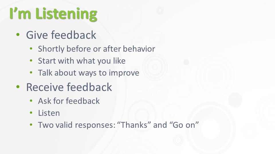 I'm Listening Give feedback Shortly before or after behavior Start with what you like Talk about ways to improve Receive feedback Ask for feedback Listen Two valid responses: Thanks and Go on