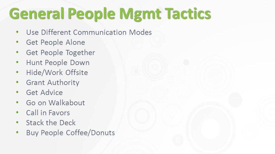 General People Mgmt Tactics Use Different Communication Modes Get People Alone Get People Together Hunt People Down Hide/Work Offsite Grant Authority Get Advice Go on Walkabout Call in Favors Stack the Deck Buy People Coffee/Donuts