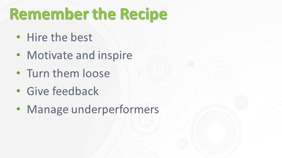 Remember the Recipe Hire the best Motivate and inspire Turn them loose Give feedback Manage underperformers