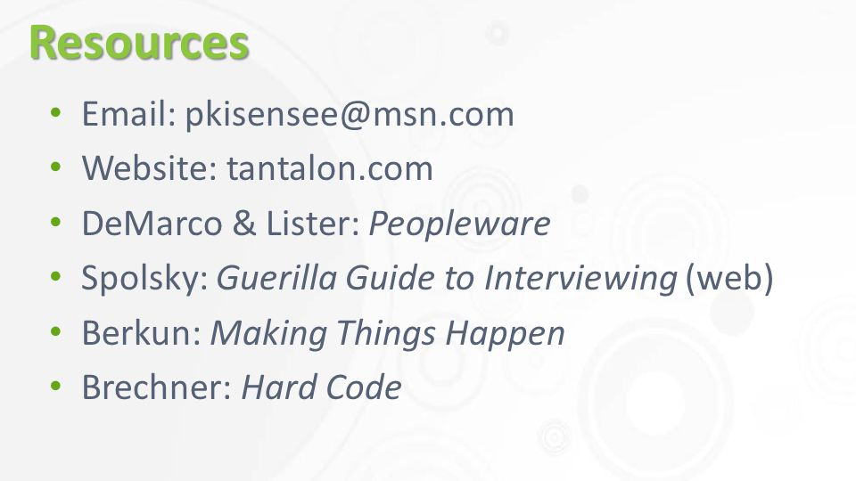 Resources Email: pkisensee@msn.com Website: tantalon.com DeMarco & Lister: Peopleware Spolsky: Guerilla Guide to Interviewing (web) Berkun: Making Things Happen Brechner: Hard Code