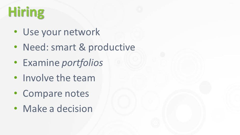 Hiring Use your network Need: smart & productive Examine portfolios Involve the team Compare notes Make a decision