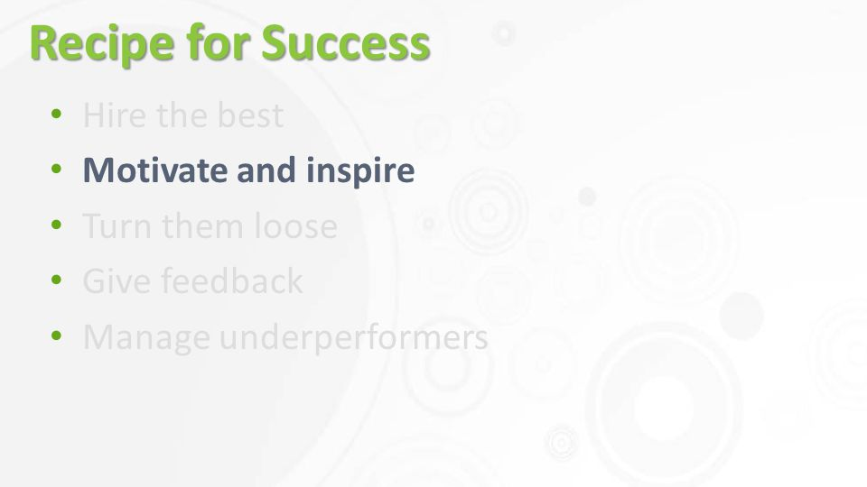 Recipe for Success Hire the best Motivate and inspire Turn them loose Give feedback Manage underperformers