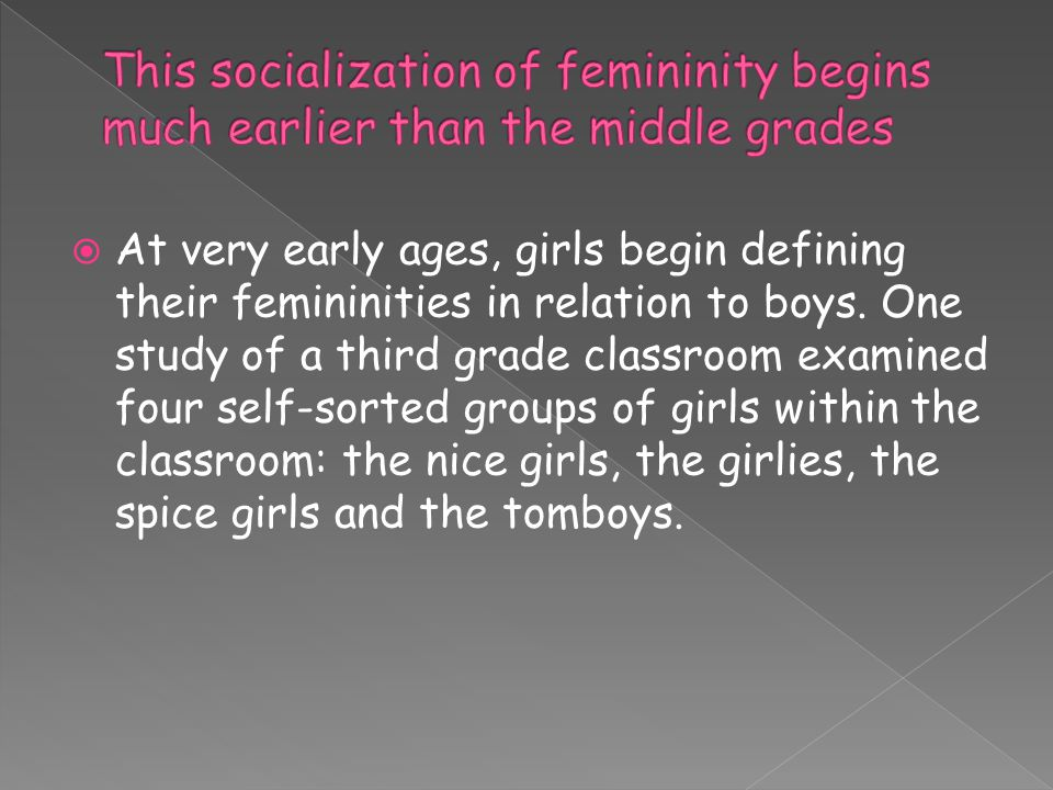  At very early ages, girls begin defining their femininities in relation to boys.
