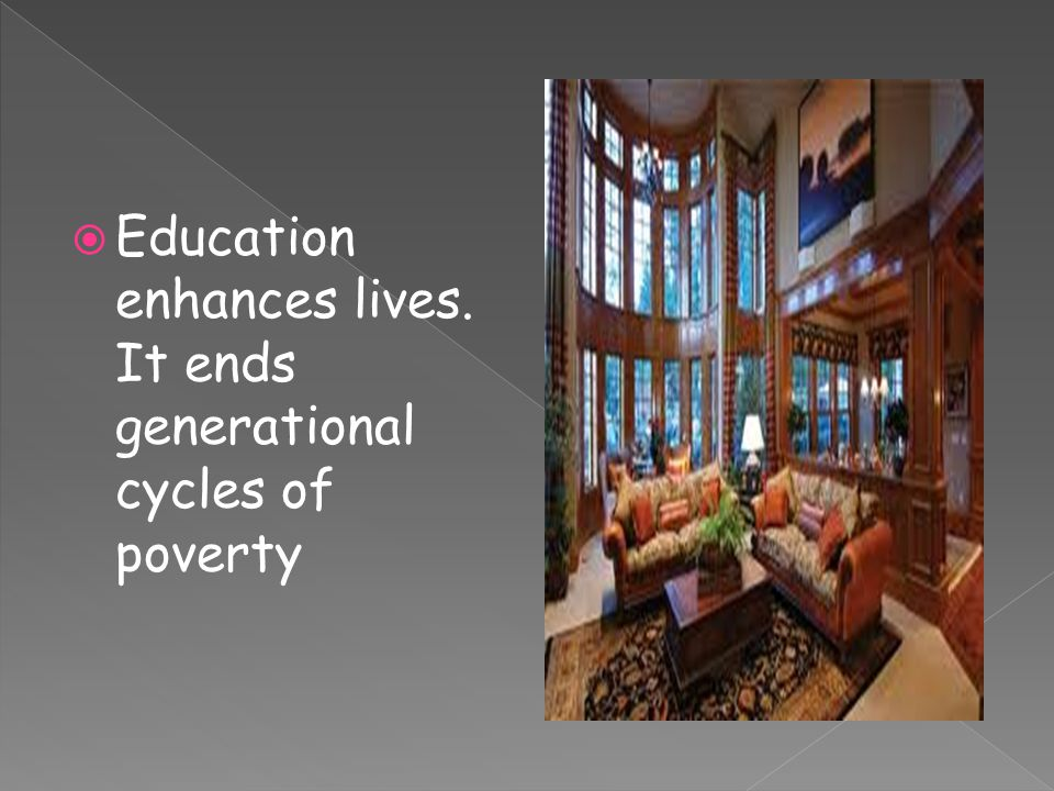  Education enhances lives. It ends generational cycles of poverty