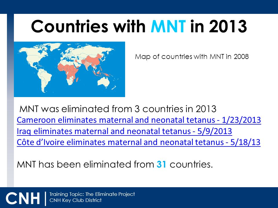 Training Topic: The Eliminate Project CNH Key Club District CNH | Countries with MNT in 2013 MNT was eliminated from 3 countries in 2013 Cameroon eliminates maternal and neonatal tetanus - 1/23/2013 Iraq eliminates maternal and neonatal tetanus - 5/9/2013 Côte d'Ivoire eliminates maternal and neonatal tetanus - 5/18/13 MNT has been eliminated from 31 countries.