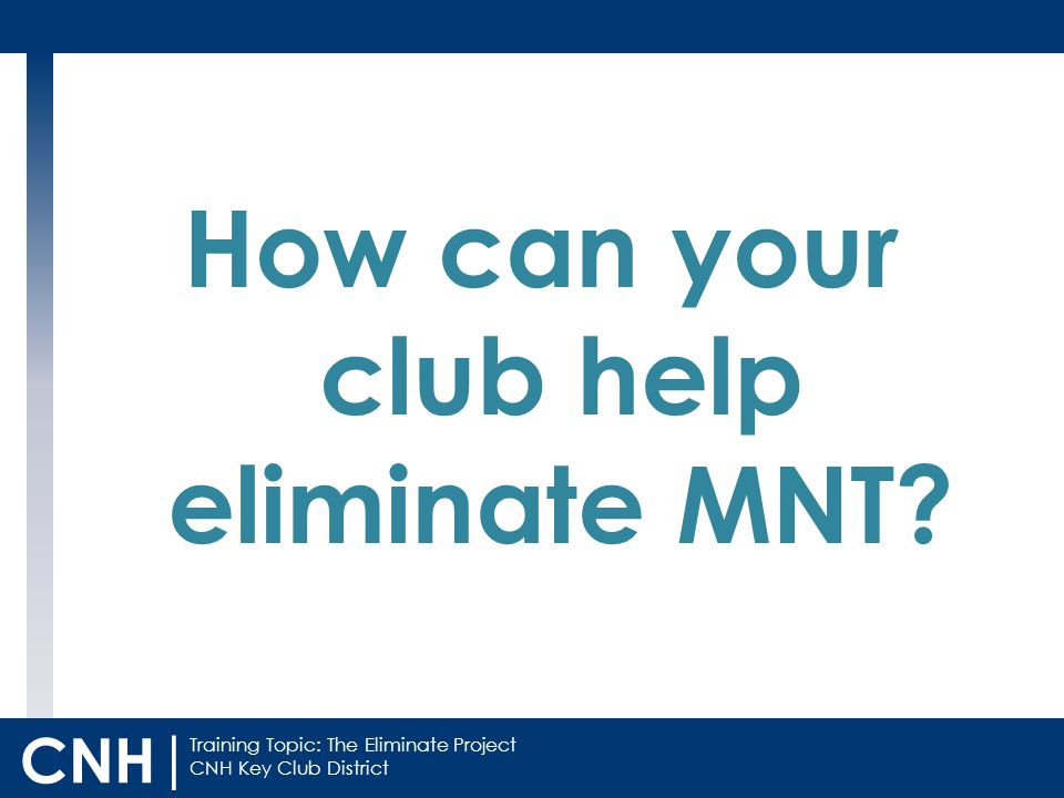 Training Topic: The Eliminate Project CNH Key Club District CNH | How can your club help eliminate MNT