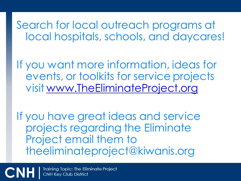 Training Topic: The Eliminate Project CNH Key Club District CNH | Search for local outreach programs at local hospitals, schools, and daycares.
