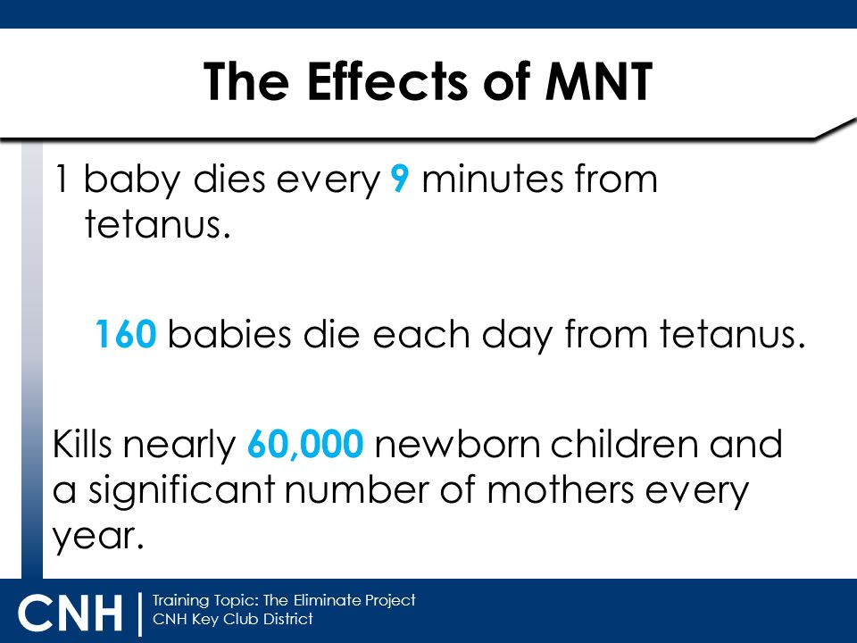 Training Topic: The Eliminate Project CNH Key Club District CNH | The Effects of MNT 1 baby dies every 9 minutes from tetanus.
