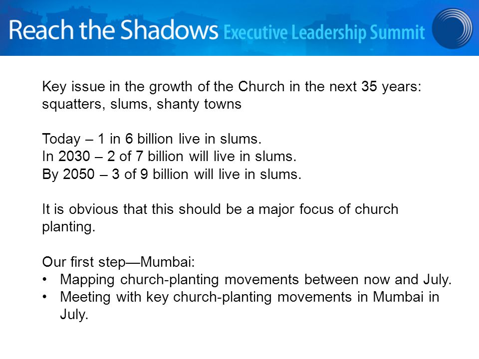 Key issue in the growth of the Church in the next 35 years: squatters, slums, shanty towns Today – 1 in 6 billion live in slums.