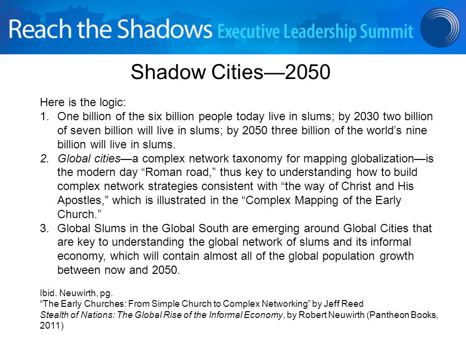 Shadow Cities—2050 Here is the logic: 1.One billion of the six billion people today live in slums; by 2030 two billion of seven billion will live in slums; by 2050 three billion of the world's nine billion will live in slums.