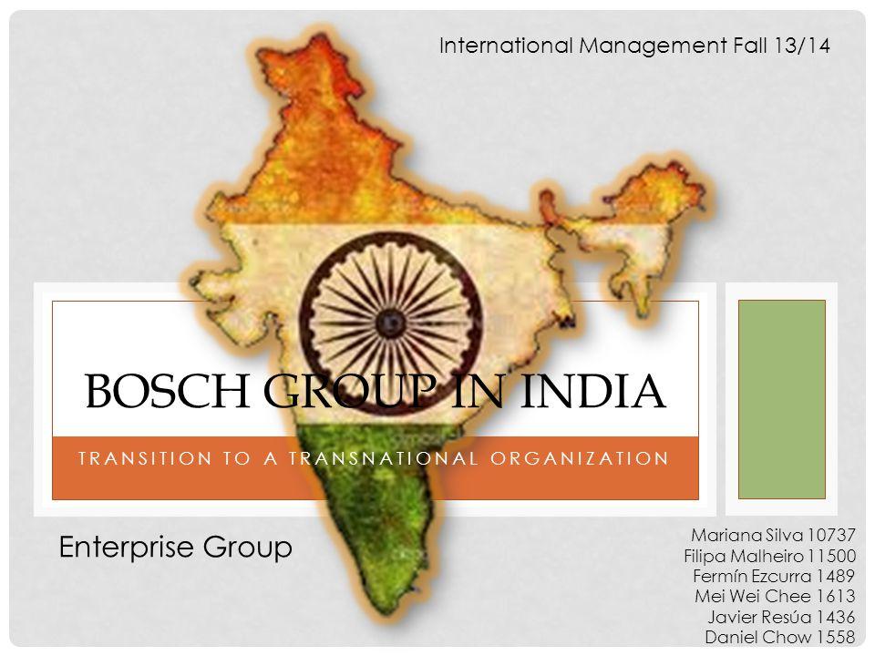 TRANSITION TO A TRANSNATIONAL ORGANIZATION BOSCH GROUP IN INDIA International Management Fall 13/14 Mariana Silva 10737 Filipa Malheiro 11500 Fermín E
