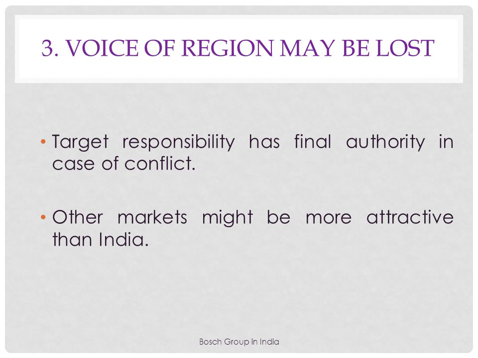 3. VOICE OF REGION MAY BE LOST Bosch Group in India Target responsibility has final authority in case of conflict. Other markets might be more attract
