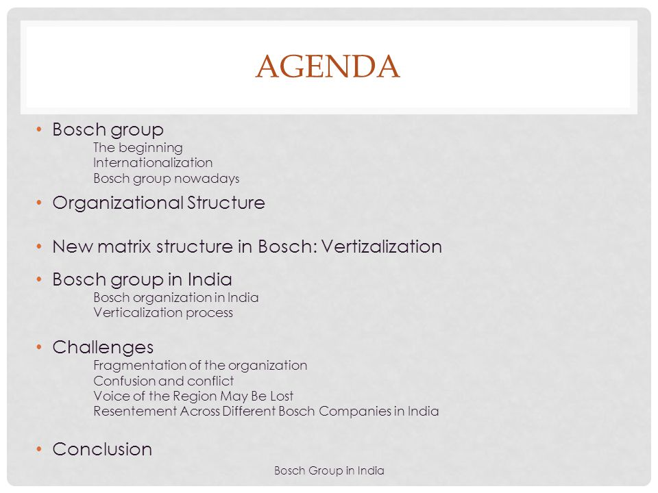 AGENDA Bosch Group in India Bosch group The beginning Internationalization Bosch group nowaday s Organizational Structure New matrix structure in Bosc