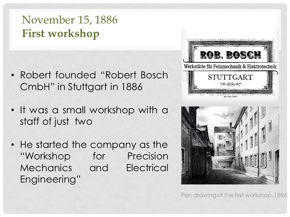 """November 15, 1886 First workshop Robert founded """"Robert Bosch CmbH"""" in Stuttgart in 1886 It was a small workshop with a staff of just two He started t"""