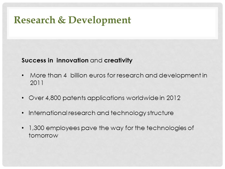 Research & Development Success in innovation and creativity More than 4 billion euros for research and development in 2011 Over 4,800 patents applicat