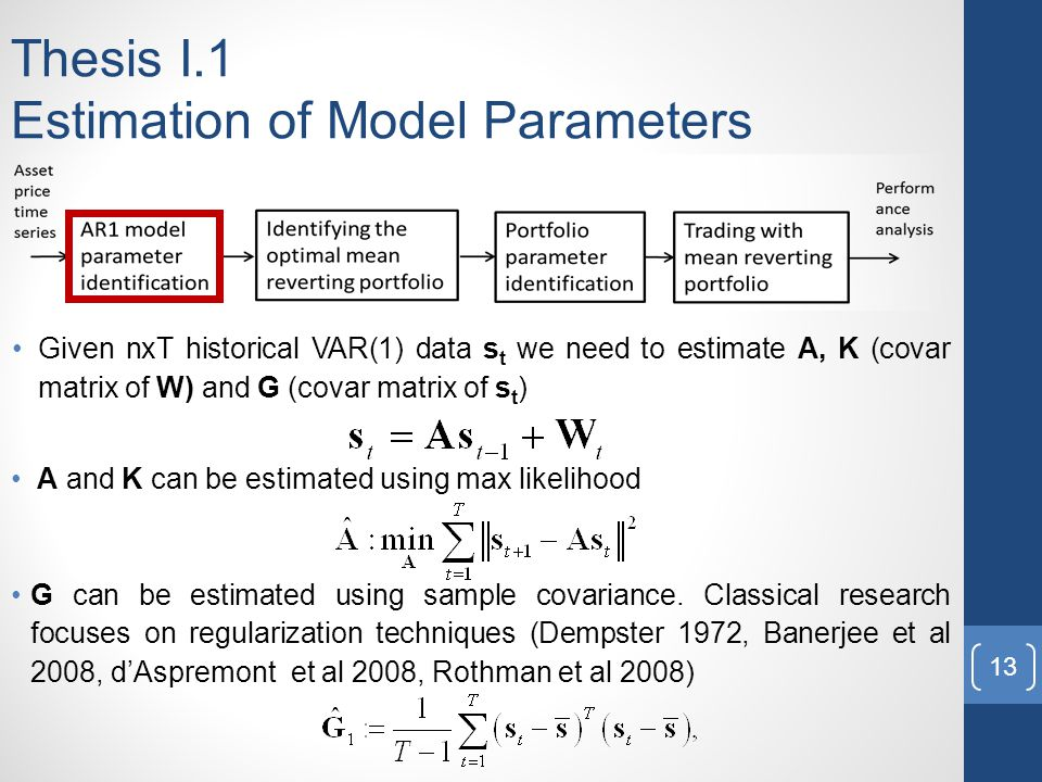 Thesis I.1 Estimation of Model Parameters Given nxT historical VAR(1) data s t we need to estimate A, K (covar matrix of W) and G (covar matrix of s t ) A and K can be estimated using max likelihood G can be estimated using sample covariance.