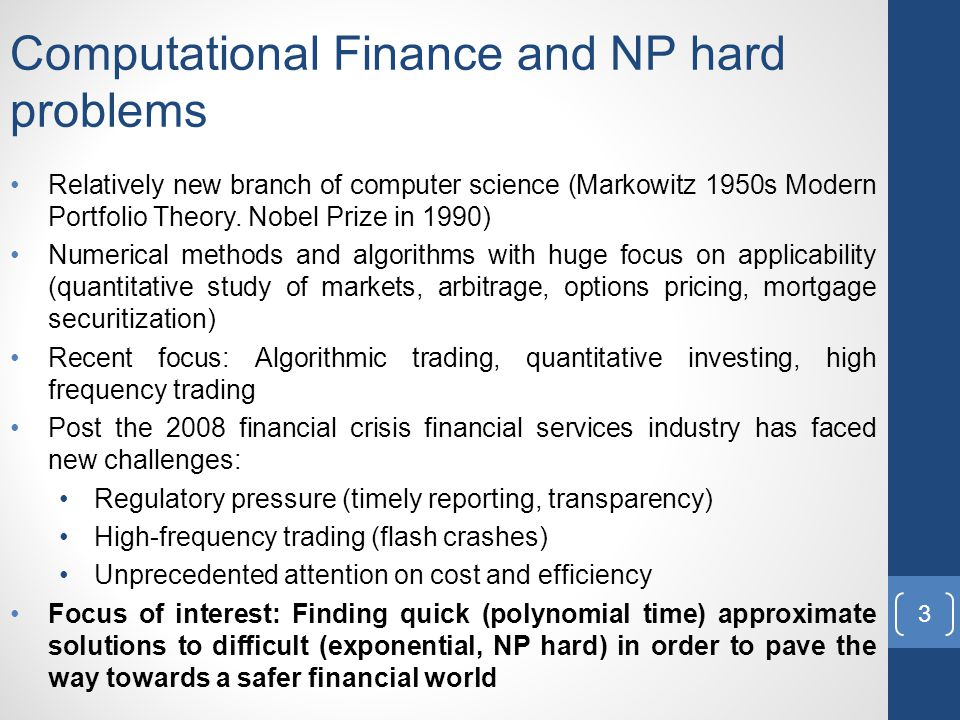 Computational Finance and NP hard problems Relatively new branch of computer science (Markowitz 1950s Modern Portfolio Theory.