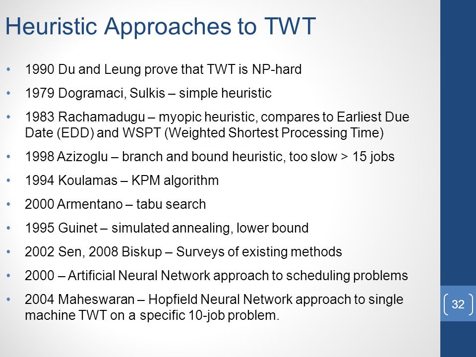 Heuristic Approaches to TWT 1990 Du and Leung prove that TWT is NP-hard 1979 Dogramaci, Sulkis – simple heuristic 1983 Rachamadugu – myopic heuristic, compares to Earliest Due Date (EDD) and WSPT (Weighted Shortest Processing Time) 1998 Azizoglu – branch and bound heuristic, too slow > 15 jobs 1994 Koulamas – KPM algorithm 2000 Armentano – tabu search 1995 Guinet – simulated annealing, lower bound 2002 Sen, 2008 Biskup – Surveys of existing methods 2000 – Artificial Neural Network approach to scheduling problems 2004 Maheswaran – Hopfield Neural Network approach to single machine TWT on a specific 10-job problem.