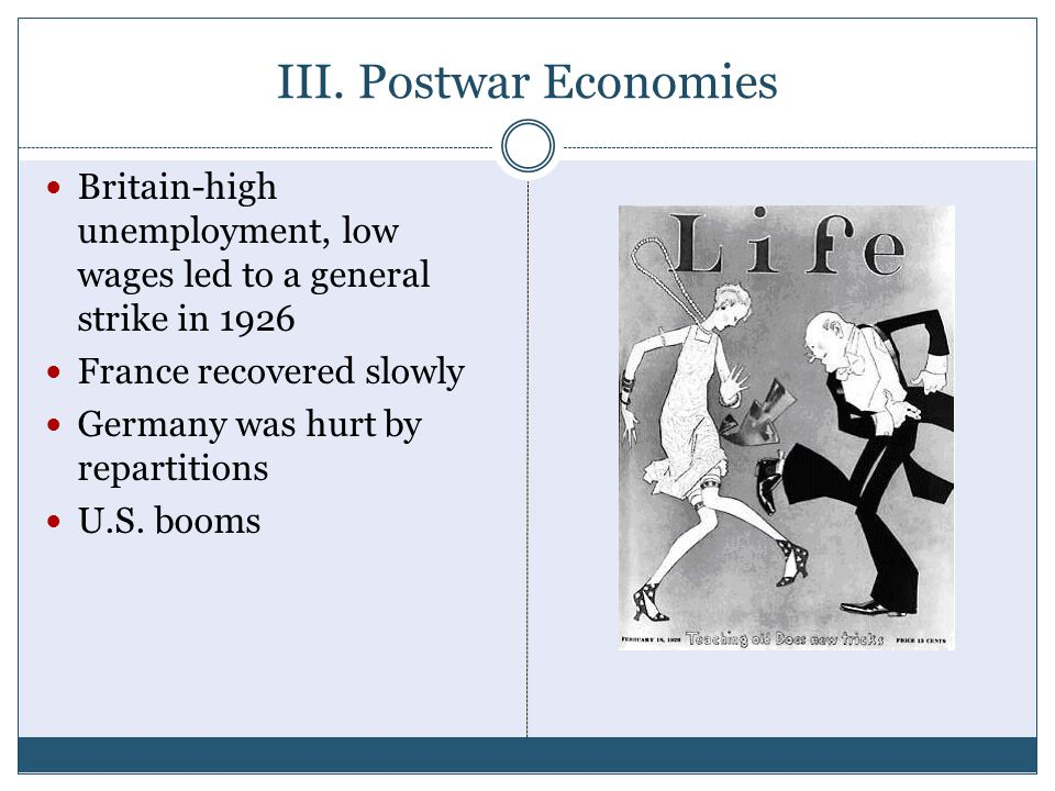 III. Postwar Economies Britain-high unemployment, low wages led to a general strike in 1926 France recovered slowly Germany was hurt by repartitions U