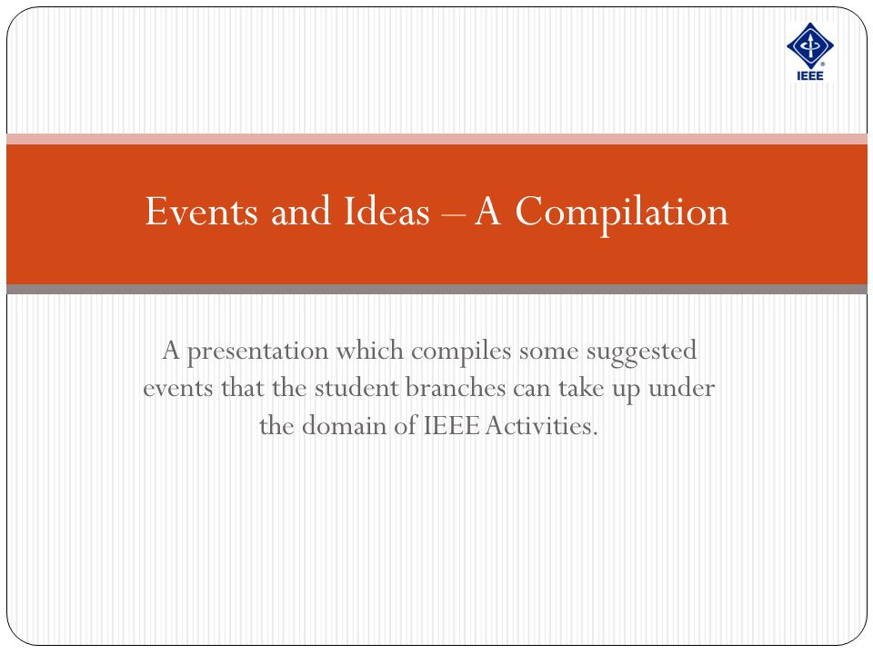 A presentation which compiles some suggested events that the student branches can take up under the domain of IEEE Activities. Events and Ideas – A Co