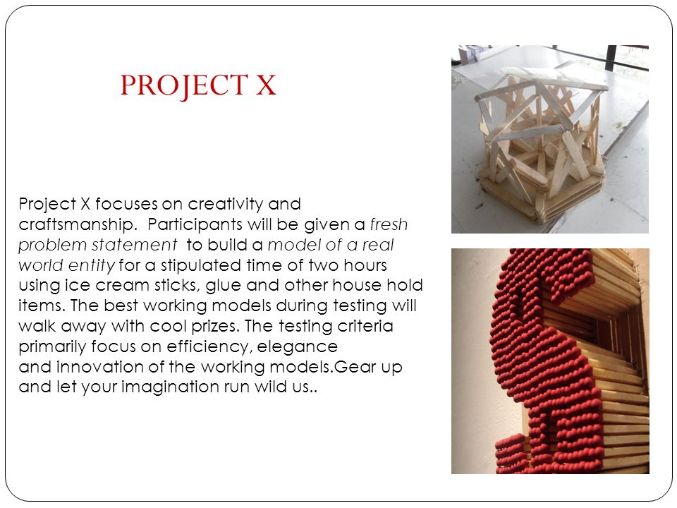 Project X focuses on creativity and craftsmanship. Participants will be given a fresh problem statement to build a model of a real world entity for a