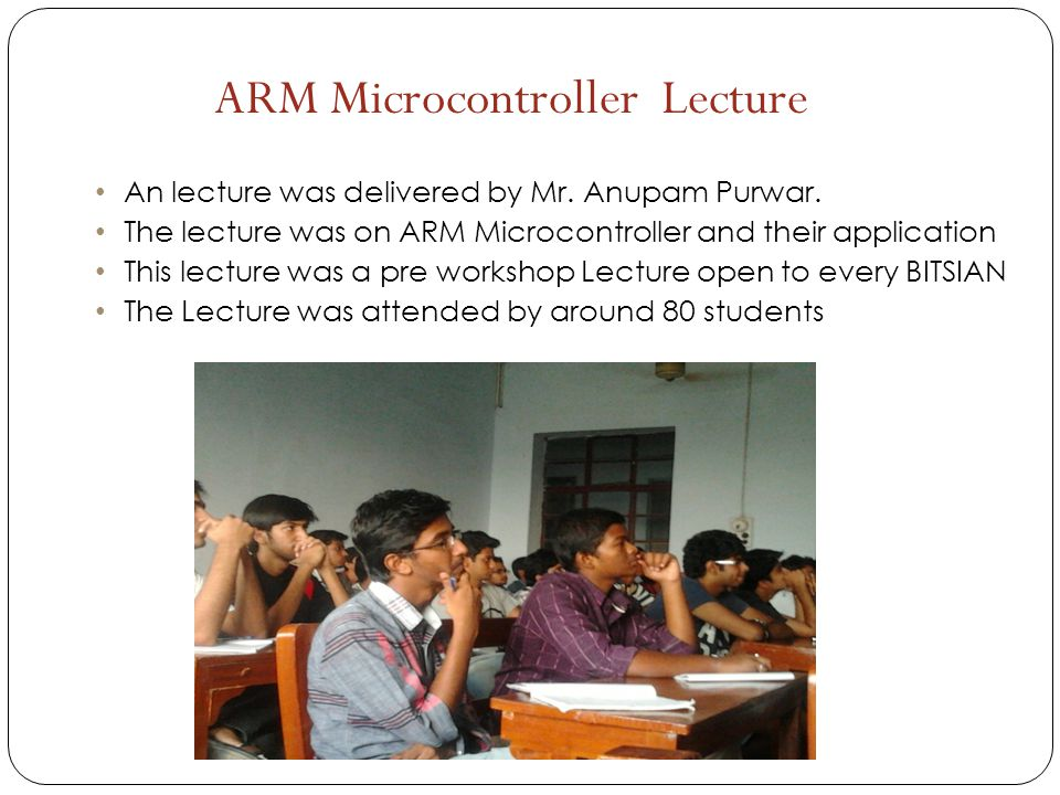 An lecture was delivered by Mr. Anupam Purwar. The lecture was on ARM Microcontroller and their application This lecture was a pre workshop Lecture op