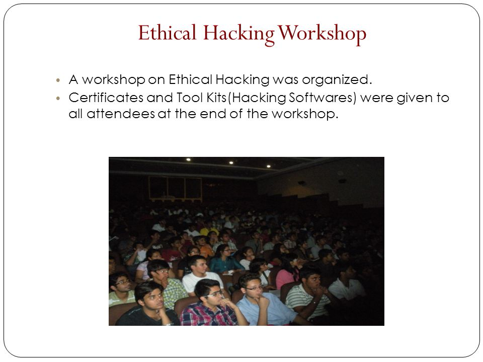 A workshop on Ethical Hacking was organized. Certificates and Tool Kits(Hacking Softwares) were given to all attendees at the end of the workshop.