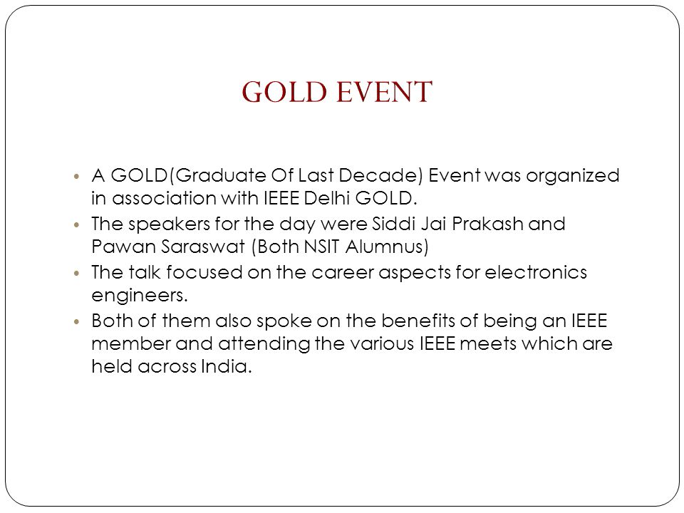 A GOLD(Graduate Of Last Decade) Event was organized in association with IEEE Delhi GOLD. The speakers for the day were Siddi Jai Prakash and Pawan Sar