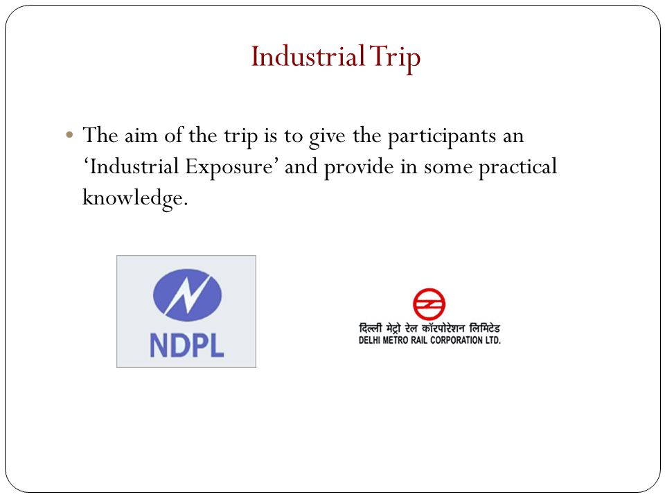 The aim of the trip is to give the participants an 'Industrial Exposure' and provide in some practical knowledge.