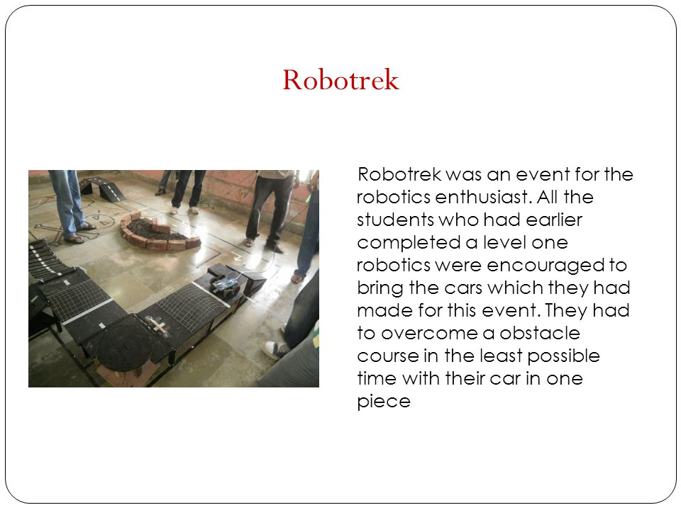 Robotrek Robotrek was an event for the robotics enthusiast. All the students who had earlier completed a level one robotics were encouraged to bring t