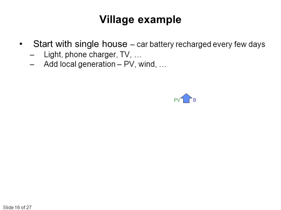 Slide 16 of 27 Village example Start with single house – car battery recharged every few days –Light, phone charger, TV, … –Add local generation – PV, wind, … BPV