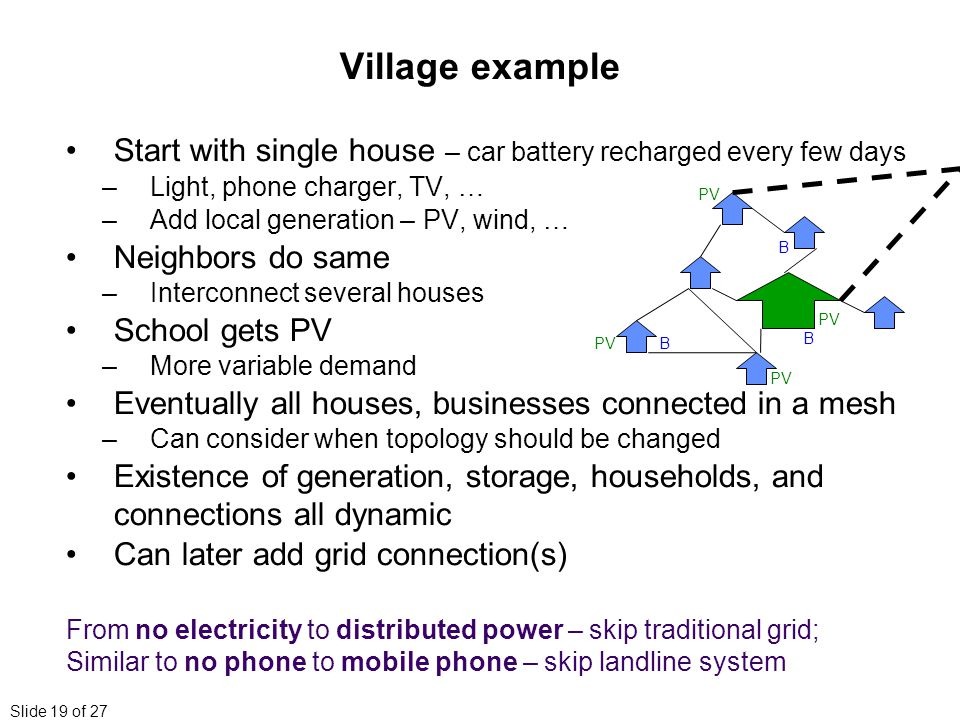 Slide 19 of 27 Village example Start with single house – car battery recharged every few days –Light, phone charger, TV, … –Add local generation – PV, wind, … Neighbors do same –Interconnect several houses School gets PV –More variable demand Eventually all houses, businesses connected in a mesh –Can consider when topology should be changed Existence of generation, storage, households, and connections all dynamic Can later add grid connection(s) From no electricity to distributed power – skip traditional grid; Similar to no phone to mobile phone – skip landline system BPV B B
